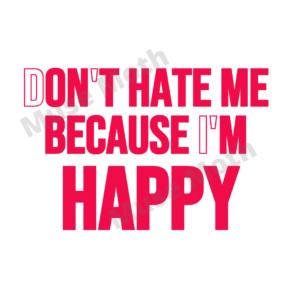 Don't Hate Me Becaue I'm Happy t-shirt file